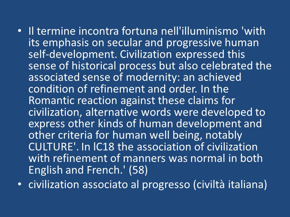 Il termine incontra fortuna nell illuminismo with its emphasis on secular and progressive human self-development. Civilization expressed this sense of historical process but also celebrated the associated sense of modernity: an achieved condition of refinement and order. In the Romantic reaction against these claims for civilization, alternative words were developed to express other kinds of human development and other criteria for human well being, notably CULTURE . In lC18 the association of civilization with refinement of manners was normal in both English and French. (58)