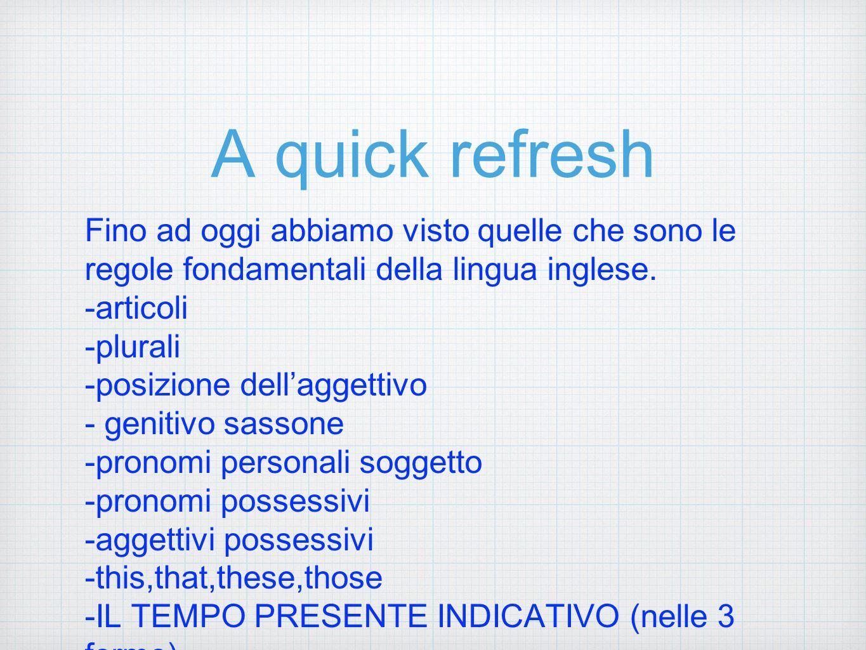 A quick refresh Fino ad oggi abbiamo visto quelle che sono le regole fondamentali della lingua inglese.