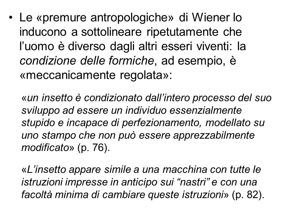 Le «premure antropologiche» di Wiener lo inducono a sottolineare ripetutamente che l'uomo è diverso dagli altri esseri viventi: la condizione delle formiche, ad esempio, è «meccanicamente regolata»: