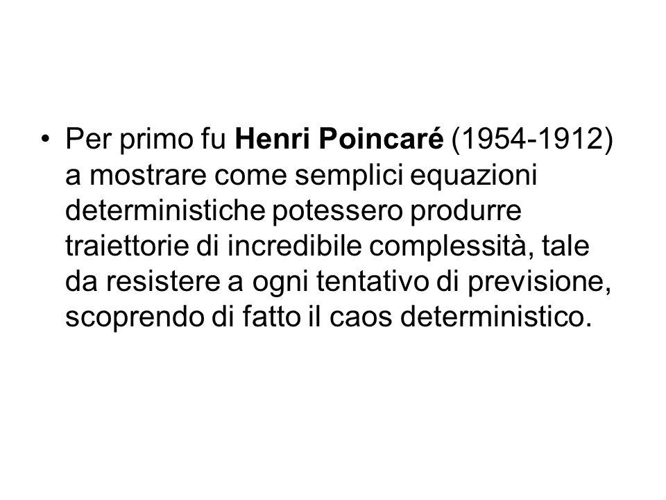 Per primo fu Henri Poincaré (1954-1912) a mostrare come semplici equazioni deterministiche potessero produrre traiettorie di incredibile complessità, tale da resistere a ogni tentativo di previsione, scoprendo di fatto il caos deterministico.
