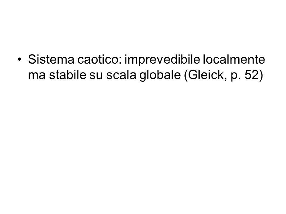 Sistema caotico: imprevedibile localmente ma stabile su scala globale (Gleick, p. 52)