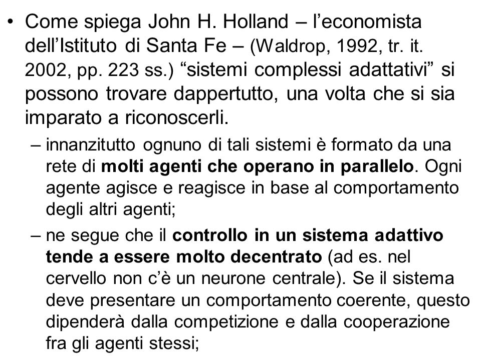 Come spiega John H. Holland – l'economista dell'Istituto di Santa Fe – (Waldrop, 1992, tr. it. 2002, pp. 223 ss.) sistemi complessi adattativi si possono trovare dappertutto, una volta che si sia imparato a riconoscerli.
