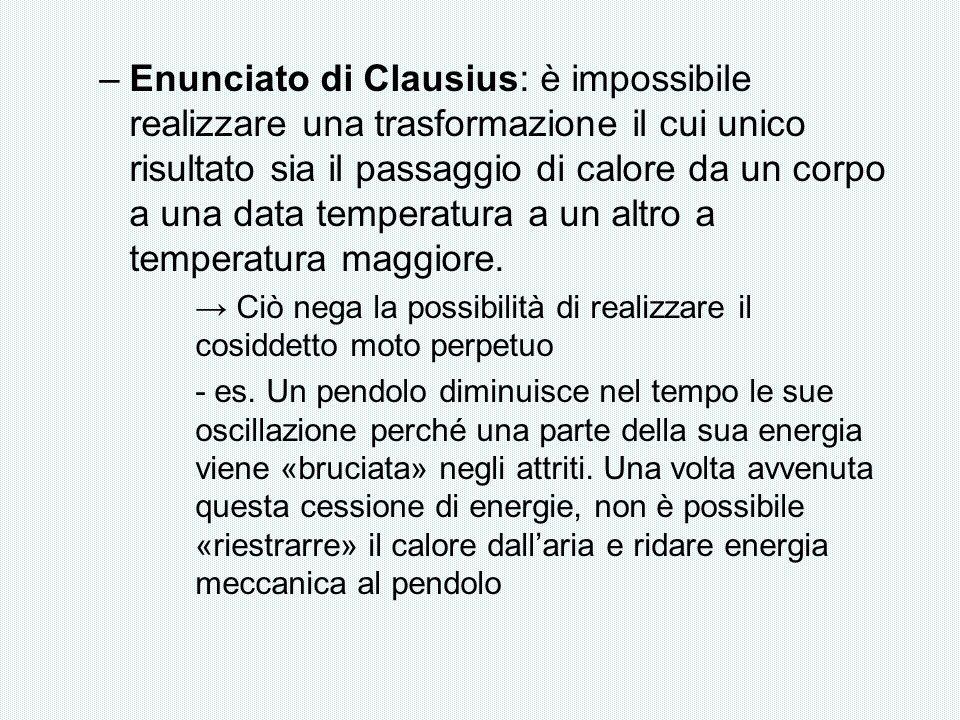 Enunciato di Clausius: è impossibile realizzare una trasformazione il cui unico risultato sia il passaggio di calore da un corpo a una data temperatura a un altro a temperatura maggiore.