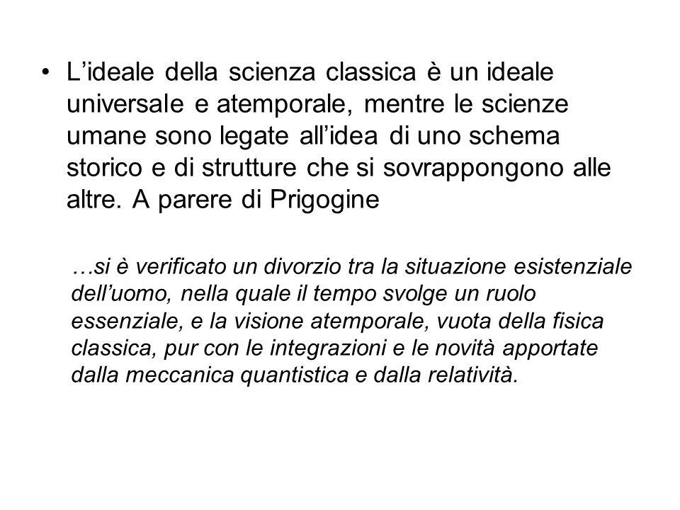 L'ideale della scienza classica è un ideale universale e atemporale, mentre le scienze umane sono legate all'idea di uno schema storico e di strutture che si sovrappongono alle altre. A parere di Prigogine