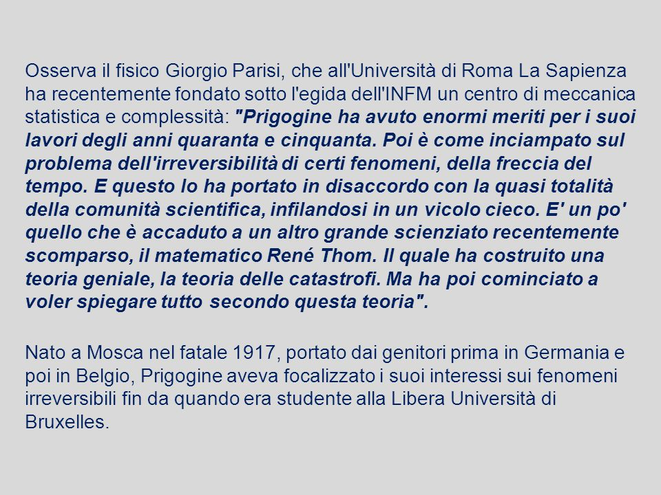 Osserva il fisico Giorgio Parisi, che all Università di Roma La Sapienza ha recentemente fondato sotto l egida dell INFM un centro di meccanica statistica e complessità: Prigogine ha avuto enormi meriti per i suoi lavori degli anni quaranta e cinquanta.
