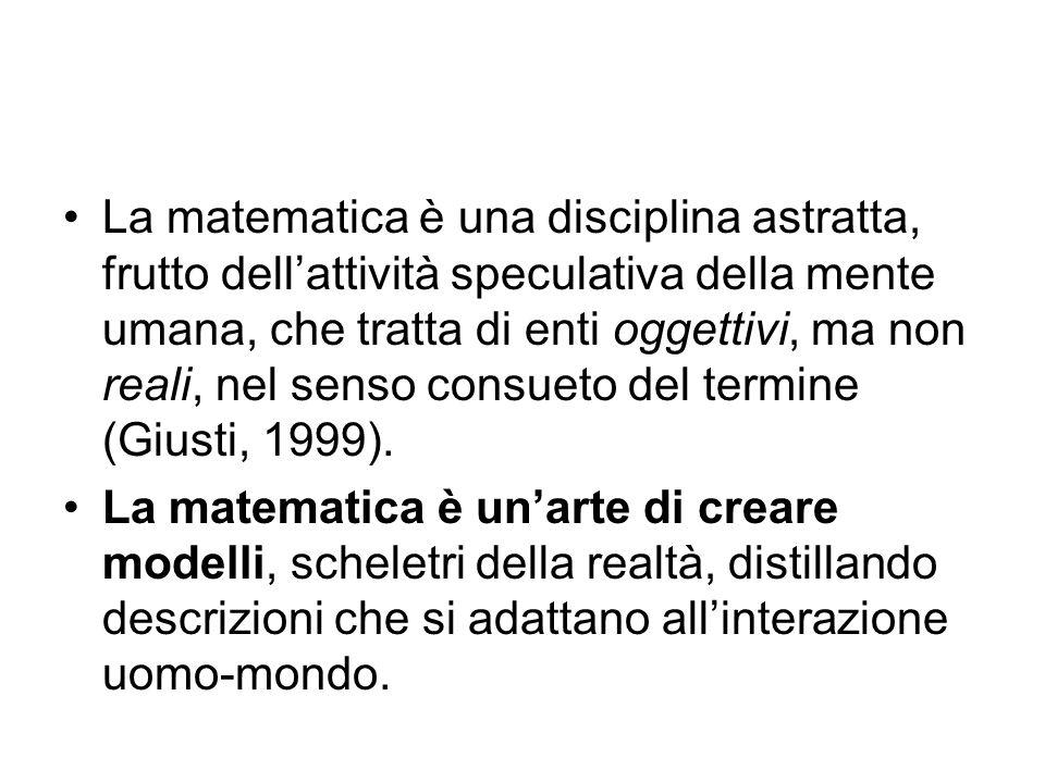 La matematica è una disciplina astratta, frutto dell'attività speculativa della mente umana, che tratta di enti oggettivi, ma non reali, nel senso consueto del termine (Giusti, 1999).