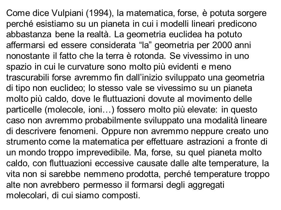 Come dice Vulpiani (1994), la matematica, forse, è potuta sorgere perché esistiamo su un pianeta in cui i modelli lineari predicono abbastanza bene la realtà.