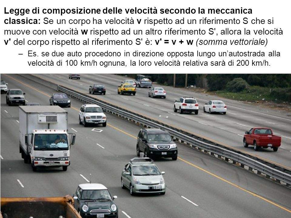 Legge di composizione delle velocità secondo la meccanica classica: Se un corpo ha velocità v rispetto ad un riferimento S che si muove con velocità w rispetto ad un altro riferimento S , allora la velocità v del corpo rispetto al riferimento S è: v = v + w (somma vettoriale)