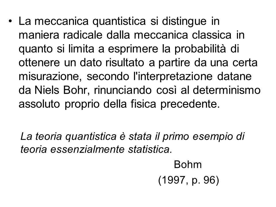 La meccanica quantistica si distingue in maniera radicale dalla meccanica classica in quanto si limita a esprimere la probabilità di ottenere un dato risultato a partire da una certa misurazione, secondo l interpretazione datane da Niels Bohr, rinunciando così al determinismo assoluto proprio della fisica precedente.