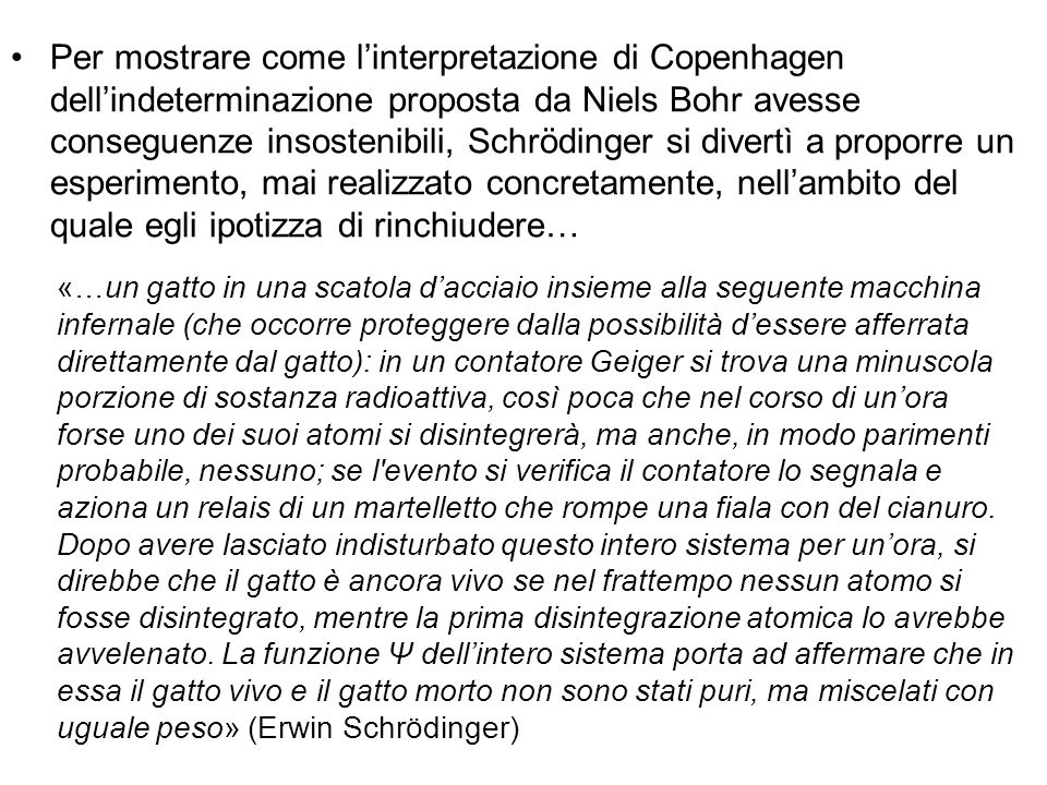Per mostrare come l'interpretazione di Copenhagen dell'indeterminazione proposta da Niels Bohr avesse conseguenze insostenibili, Schrödinger si divertì a proporre un esperimento, mai realizzato concretamente, nell'ambito del quale egli ipotizza di rinchiudere…