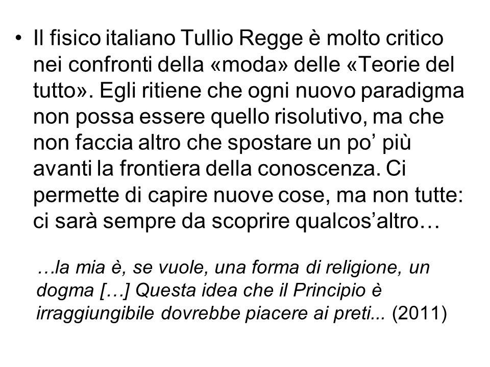 Il fisico italiano Tullio Regge è molto critico nei confronti della «moda» delle «Teorie del tutto». Egli ritiene che ogni nuovo paradigma non possa essere quello risolutivo, ma che non faccia altro che spostare un po' più avanti la frontiera della conoscenza. Ci permette di capire nuove cose, ma non tutte: ci sarà sempre da scoprire qualcos'altro…