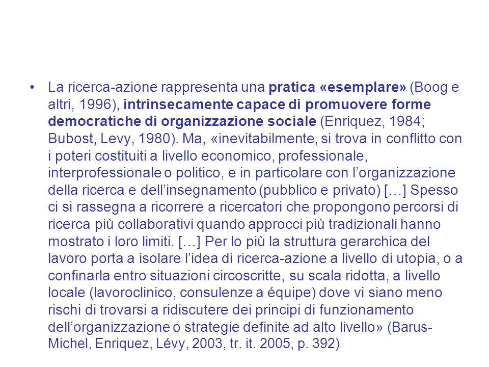 La ricerca-azione rappresenta una pratica «esemplare» (Boog e altri, 1996), intrinsecamente capace di promuovere forme democratiche di organizzazione sociale (Enriquez, 1984; Bubost, Levy, 1980).