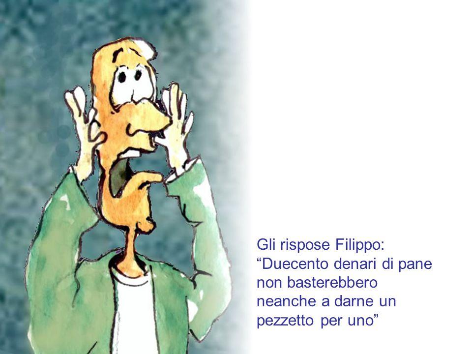 Gli rispose Filippo: Duecento denari di pane non basterebbero neanche a darne un pezzetto per uno