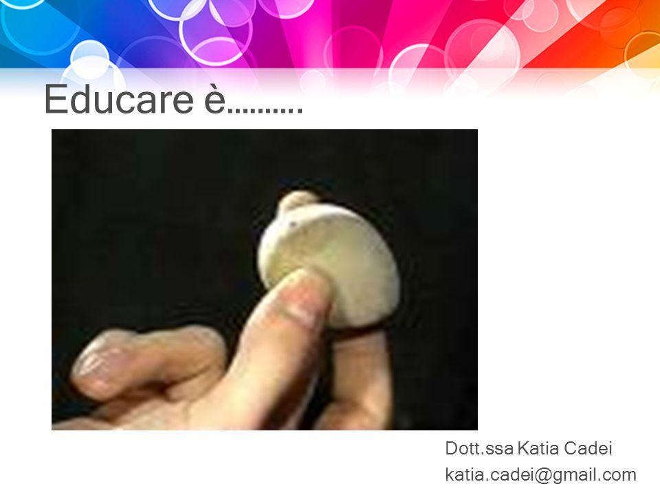 Educare è………. Dott.ssa Katia Cadei katia.cadei@gmail.com