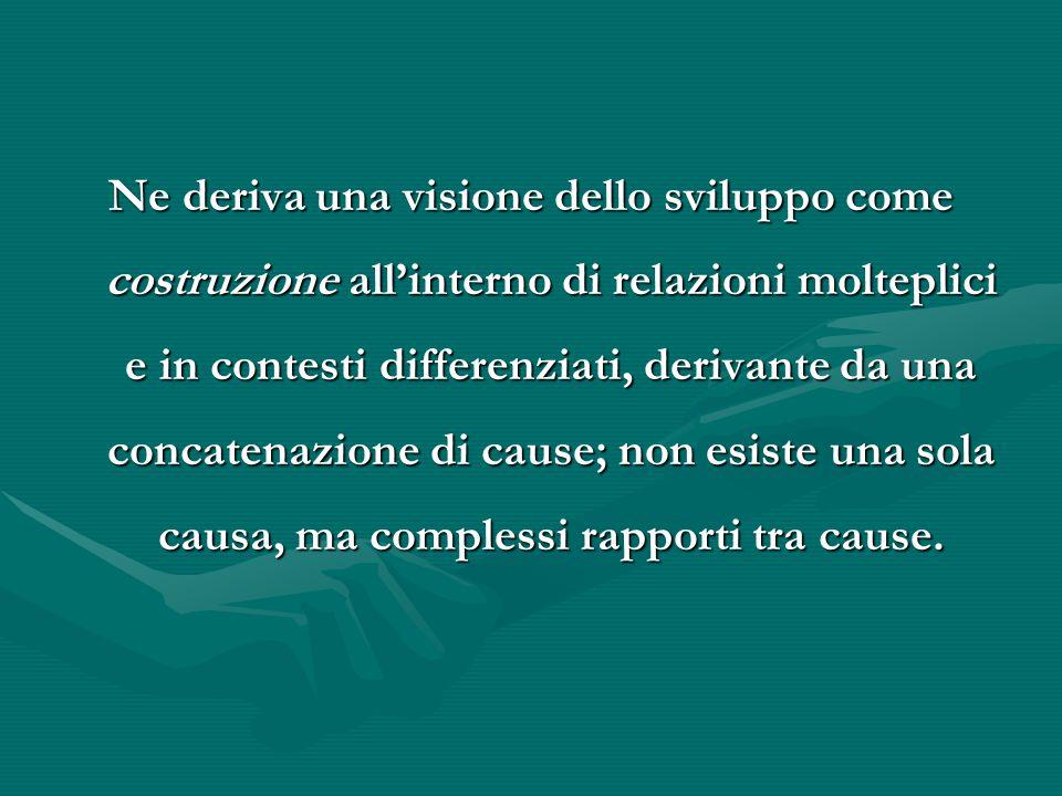 Ne deriva una visione dello sviluppo come costruzione all'interno di relazioni molteplici e in contesti differenziati, derivante da una concatenazione di cause; non esiste una sola causa, ma complessi rapporti tra cause.