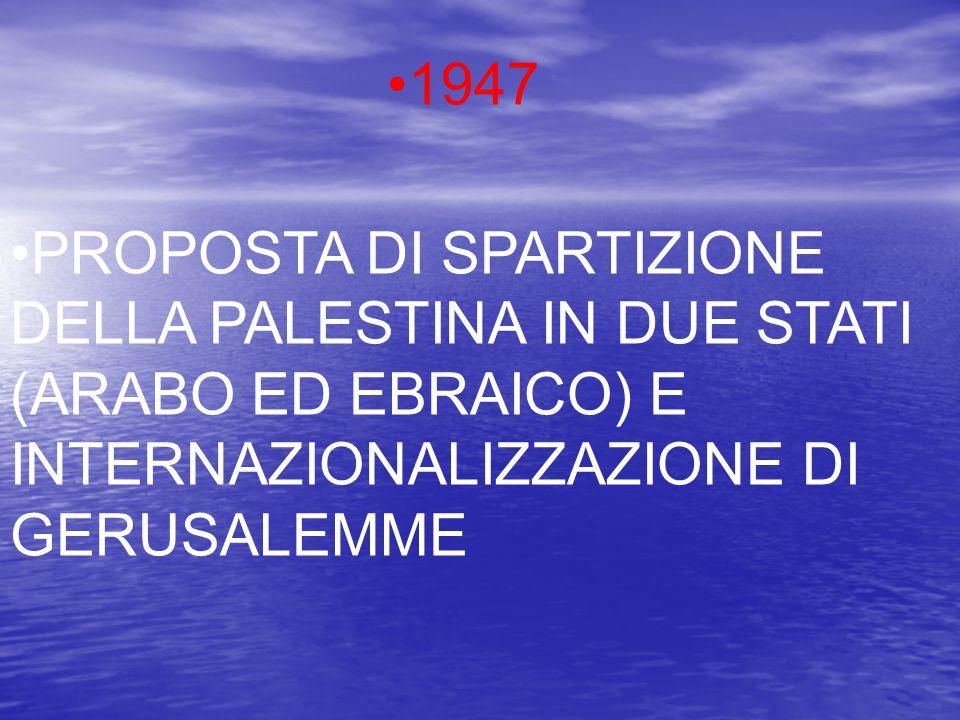 1947 PROPOSTA DI SPARTIZIONE DELLA PALESTINA IN DUE STATI (ARABO ED EBRAICO) E INTERNAZIONALIZZAZIONE DI GERUSALEMME.