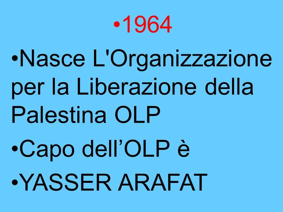 1964 Nasce L Organizzazione per la Liberazione della Palestina OLP Capo dell'OLP è YASSER ARAFAT