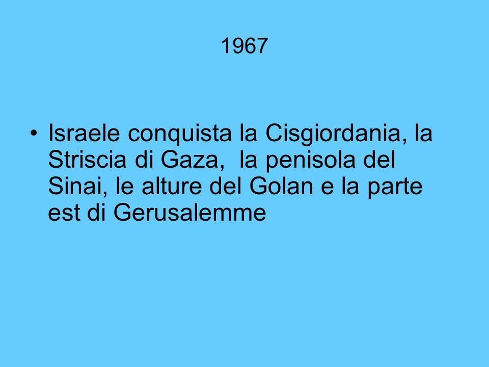 1967 Israele conquista la Cisgiordania, la Striscia di Gaza, la penisola del Sinai, le alture del Golan e la parte est di Gerusalemme.