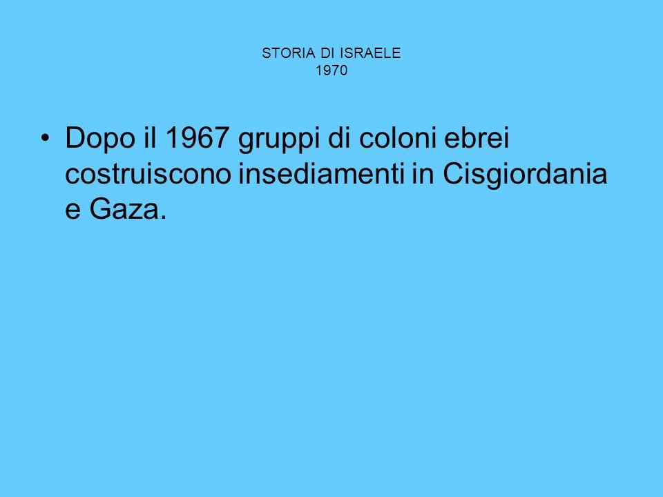 STORIA DI ISRAELE 1970 Dopo il 1967 gruppi di coloni ebrei costruiscono insediamenti in Cisgiordania e Gaza.