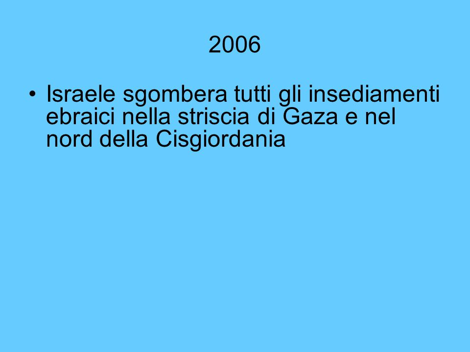 2006 Israele sgombera tutti gli insediamenti ebraici nella striscia di Gaza e nel nord della Cisgiordania.