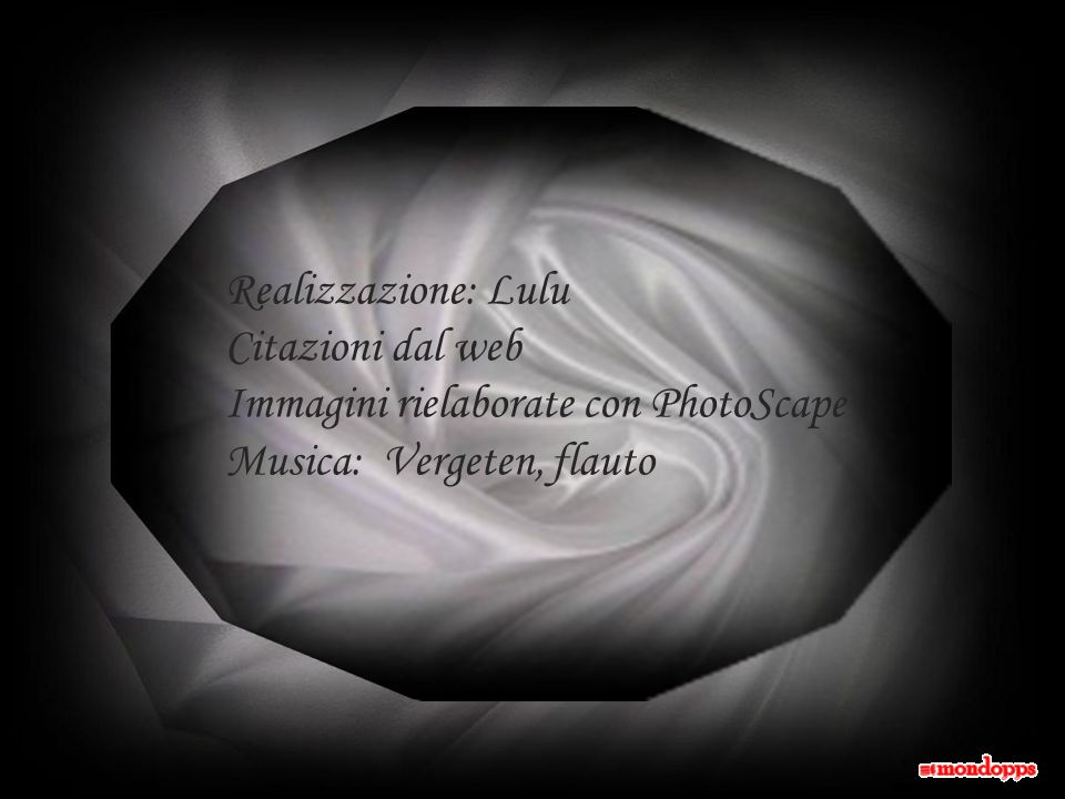 Realizzazione: Lulu Citazioni dal web Immagini rielaborate con PhotoScape Musica: Vergeten, flauto