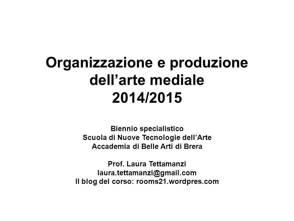 Organizzazione e produzione dell'arte mediale 2014/2015 Biennio specialistico Scuola di Nuove Tecnologie dell'Arte Accademia di Belle Arti di Brera Prof.