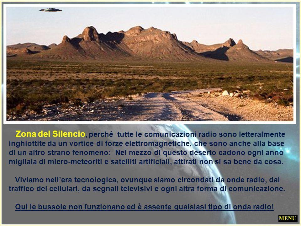 Zona del Silencio, perché tutte le comunicazioni radio sono letteralmente inghiottite da un vortice di forze elettromagnetiche, che sono anche alla base di un altro strano fenomeno: Nel mezzo di questo deserto cadono ogni anno migliaia di micro-meteoriti e satelliti artificiali, attirati non si sa bene da cosa.