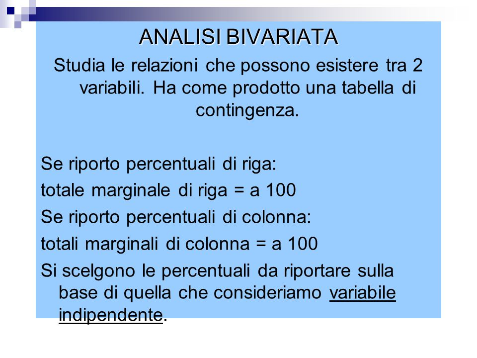 ANALISI BIVARIATA Studia le relazioni che possono esistere tra 2 variabili. Ha come prodotto una tabella di contingenza.
