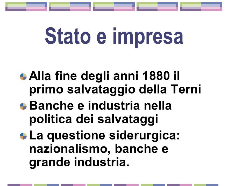 Stato e impresa Alla fine degli anni 1880 il primo salvataggio della Terni. Banche e industria nella politica dei salvataggi.