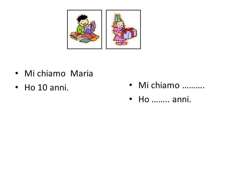 Mi chiamo Maria Ho 10 anni. Mi chiamo ………. Ho …….. anni.