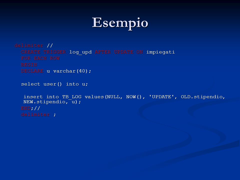 Esempio delimiter // CREATE TRIGGER log_upd AFTER UPDATE ON impiegati