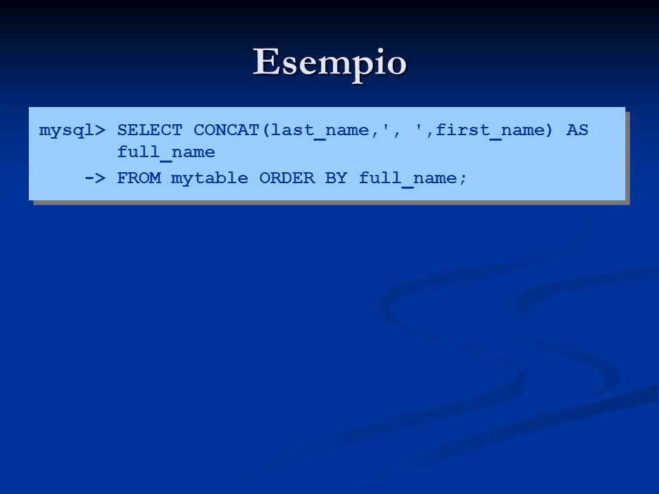 Esempio mysql> SELECT CONCAT(last_name, , ,first_name) AS full_name.