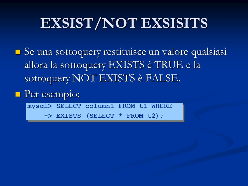 EXSIST/NOT EXSISITS Se una sottoquery restituisce un valore qualsiasi allora la sottoquery EXISTS è TRUE e la sottoquery NOT EXISTS è FALSE.