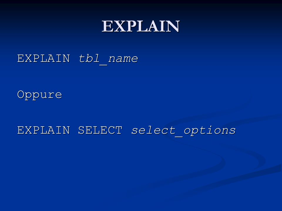 EXPLAIN EXPLAIN tbl_name Oppure EXPLAIN SELECT select_options