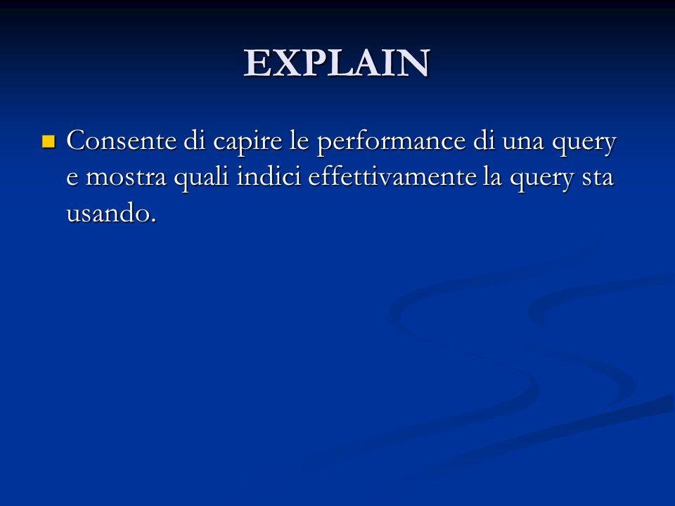 EXPLAIN Consente di capire le performance di una query e mostra quali indici effettivamente la query sta usando.