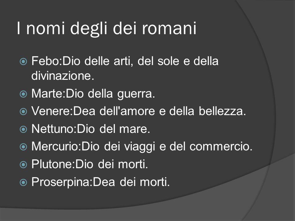 I nomi degli dei romani Febo:Dio delle arti, del sole e della divinazione. Marte:Dio della guerra.