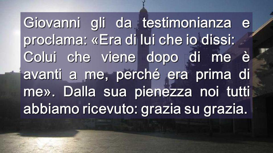 Giovanni gli da testimonianza e proclama: «Era di lui che io dissi: