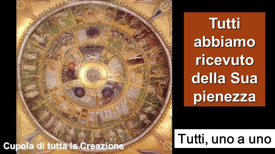 Tutti abbiamo ricevuto della Sua pienezza Cupola di tutta la Creazione