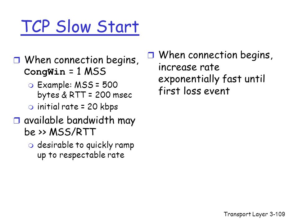 TCP Slow Start When connection begins, increase rate exponentially fast until first loss event. When connection begins, CongWin = 1 MSS.