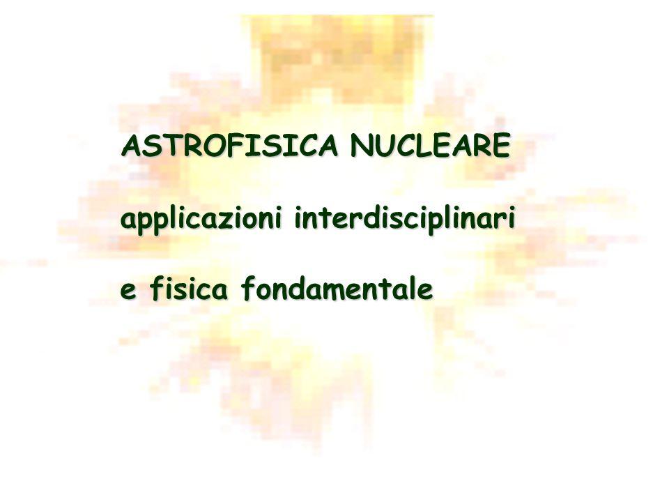 ASTROFISICA NUCLEARE applicazioni interdisciplinari e fisica fondamentale