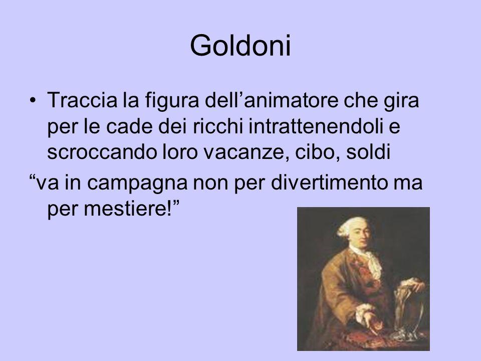 Goldoni Traccia la figura dell'animatore che gira per le cade dei ricchi intrattenendoli e scroccando loro vacanze, cibo, soldi.