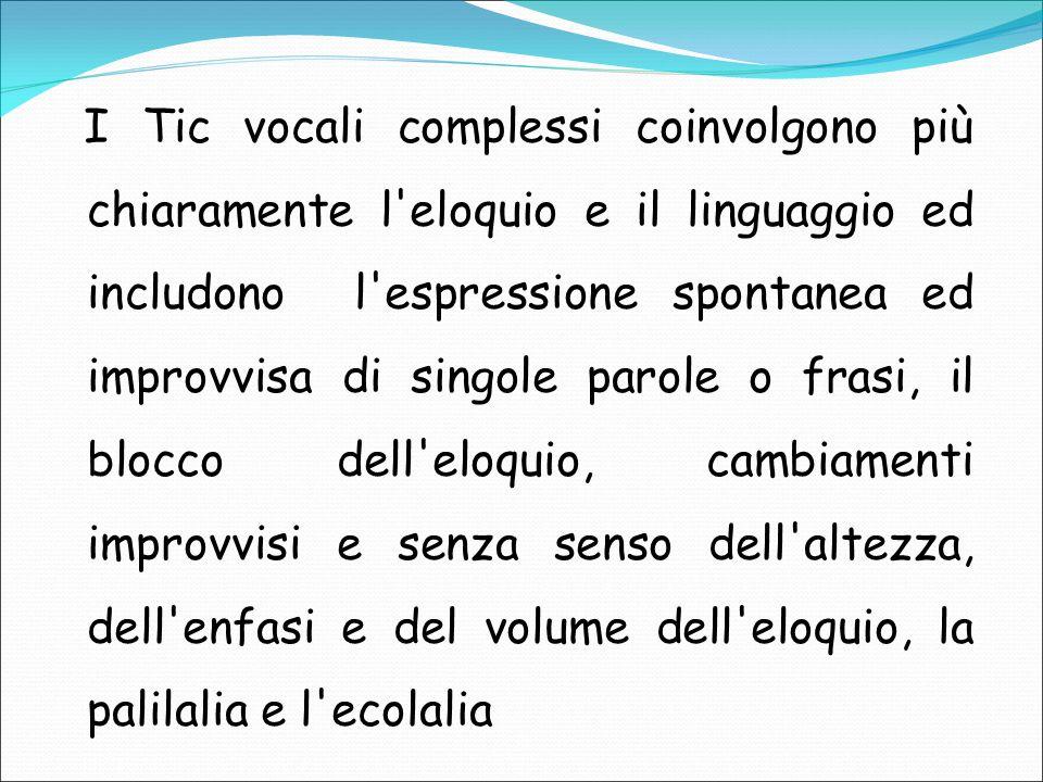 I Tic vocali complessi coinvolgono più chiaramente l eloquio e il linguaggio ed includono l espressione spontanea ed improvvisa di singole parole o frasi, il blocco dell eloquio, cambiamenti improvvisi e senza senso dell altezza, dell enfasi e del volume dell eloquio, la palilalia e l ecolalia