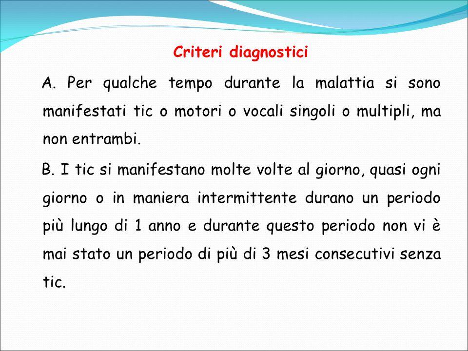 Criteri diagnostici A. Per qualche tempo durante la malattia si sono manifestati tic o motori o vocali singoli o multipli, ma non entrambi.