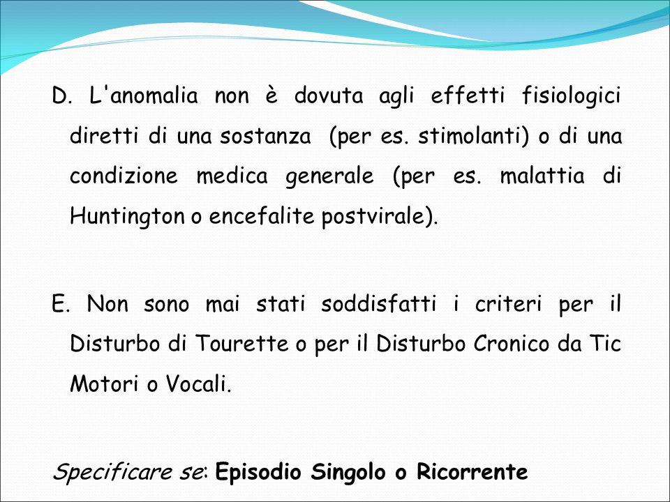 D. L anomalia non è dovuta agli effetti fisiologici diretti di una sostanza (per es. stimolanti) o di una condizione medica generale (per es. malattia di Huntington o encefalite postvirale).