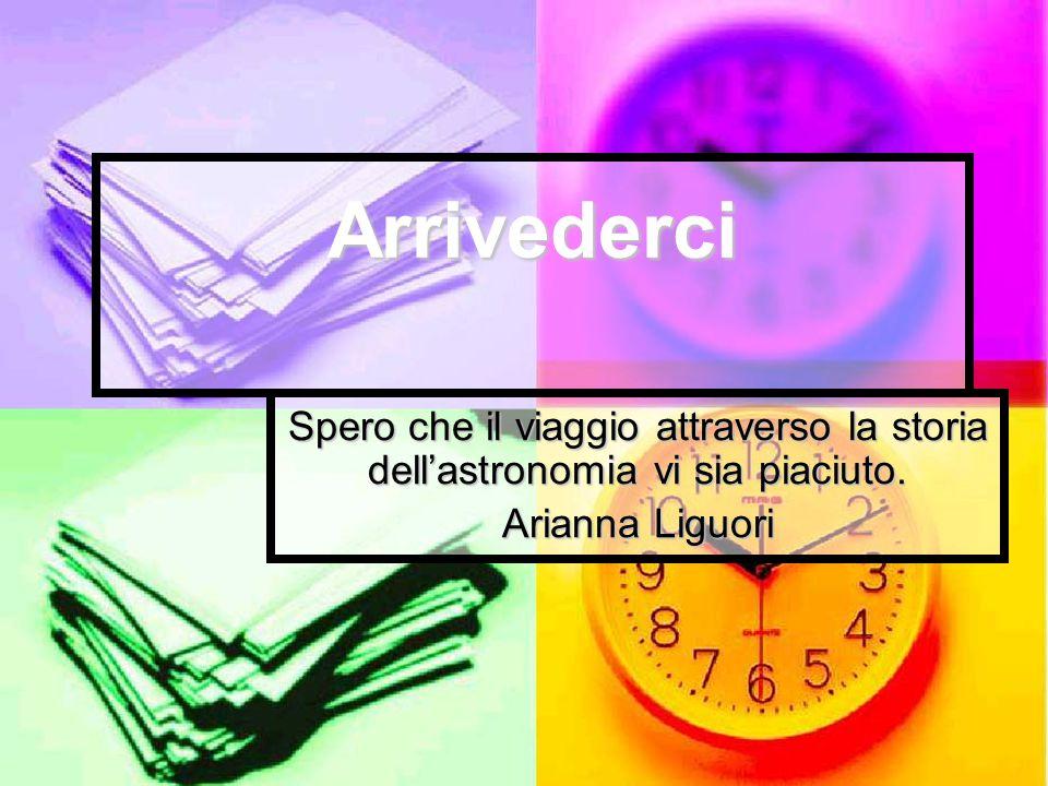 Arrivederci Spero che il viaggio attraverso la storia dell'astronomia vi sia piaciuto. Arianna Liguori.