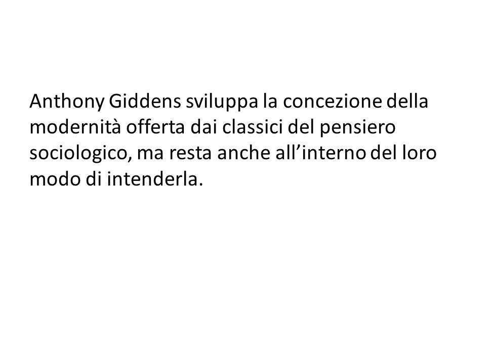 Anthony Giddens sviluppa la concezione della modernità offerta dai classici del pensiero sociologico, ma resta anche all'interno del loro modo di intenderla.