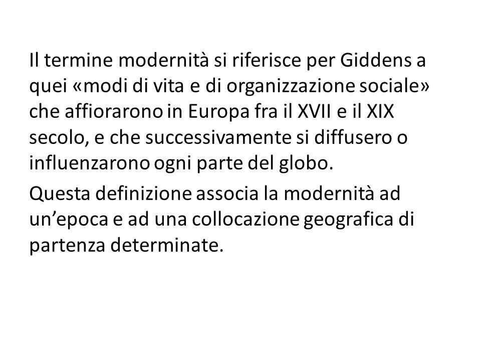 Il termine modernità si riferisce per Giddens a quei «modi di vita e di organizzazione sociale» che affiorarono in Europa fra il XVII e il XIX secolo, e che successivamente si diffusero o influenzarono ogni parte del globo.