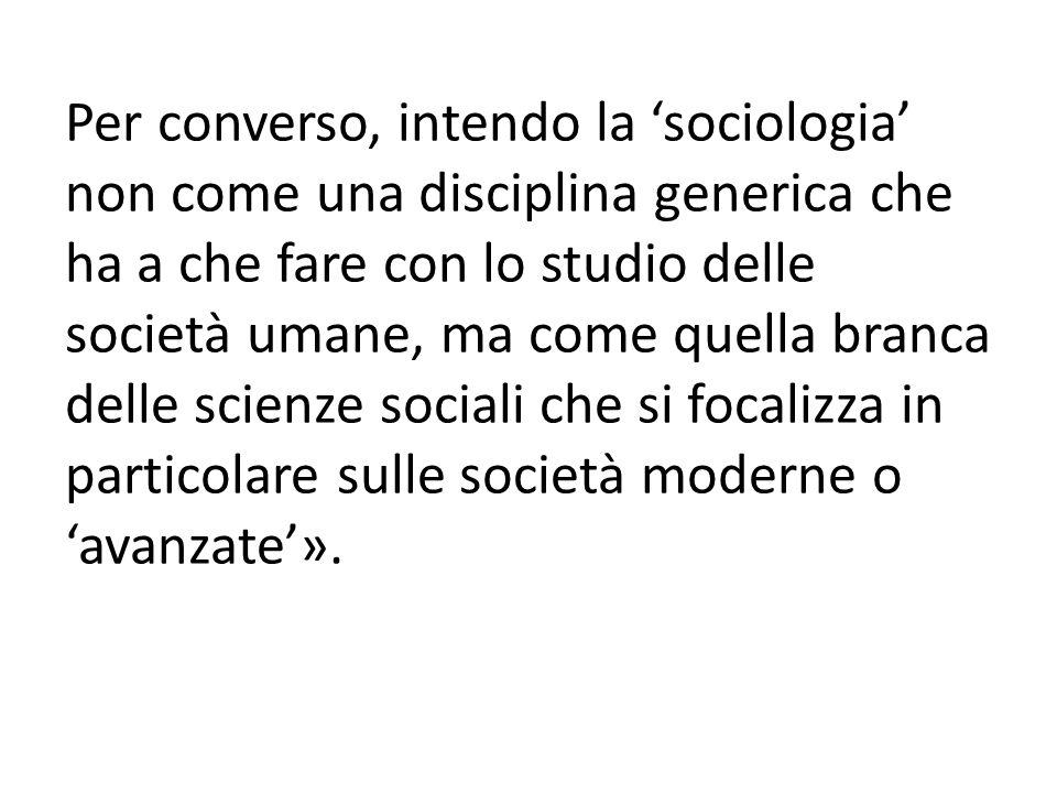 Per converso, intendo la 'sociologia' non come una disciplina generica che ha a che fare con lo studio delle società umane, ma come quella branca delle scienze sociali che si focalizza in particolare sulle società moderne o 'avanzate'».