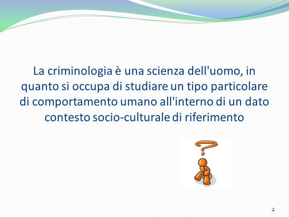 La criminologia è una scienza dell uomo, in quanto si occupa di studiare un tipo particolare di comportamento umano all interno di un dato contesto socio-culturale di riferimento