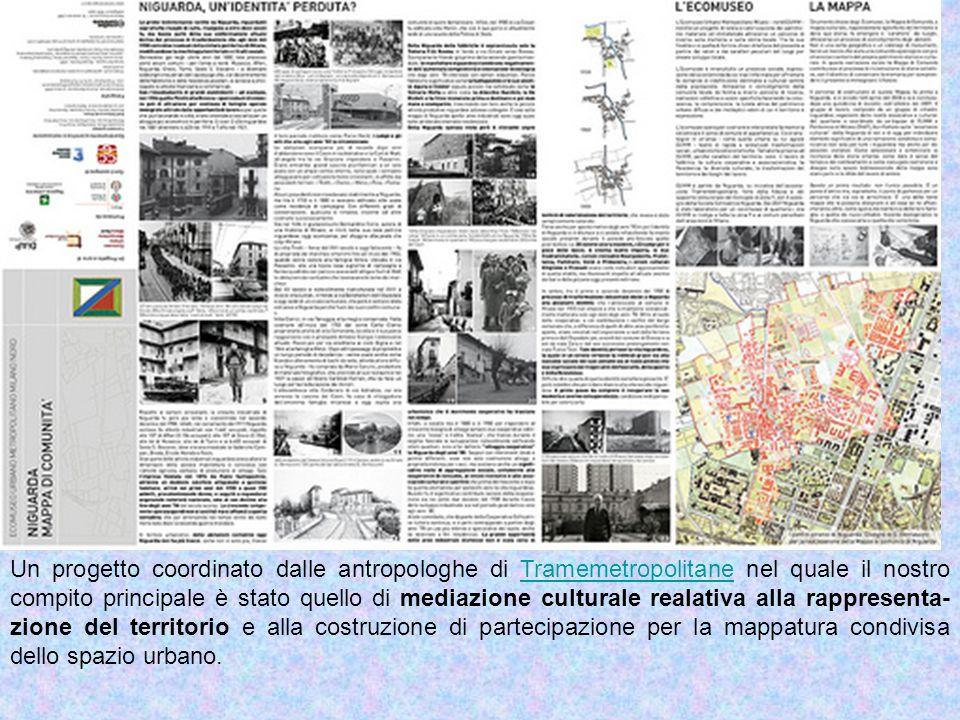 Un progetto coordinato dalle antropologhe di Tramemetropolitane nel quale il nostro compito principale è stato quello di mediazione culturale realativa alla rappresenta- zione del territorio e alla costruzione di partecipazione per la mappatura condivisa dello spazio urbano.